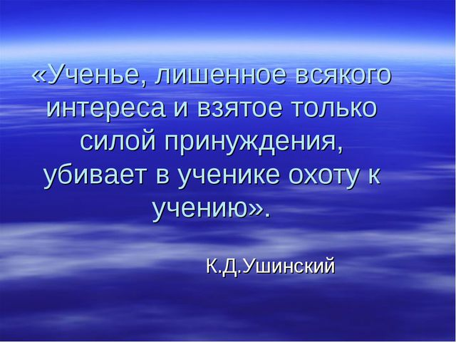 «Ученье, лишенное всякого интереса и взятое только силой принуждения, убивает...