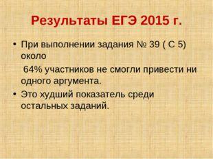 Результаты ЕГЭ 2015 г. При выполнении задания № 39 ( С 5) около 64% участнико