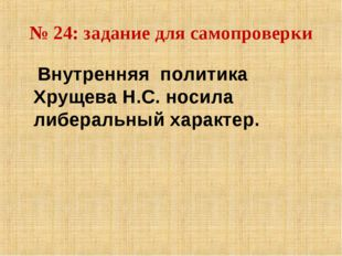 № 24: задание для самопроверки Внутренняя политика Хрущева Н.С. носила либера