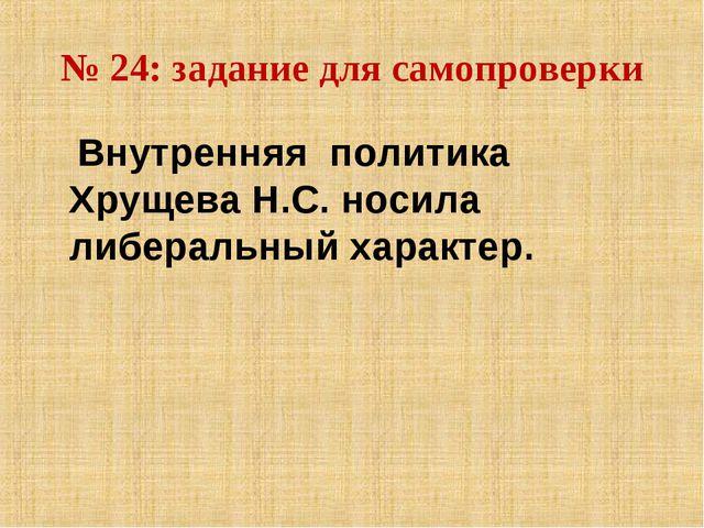 № 24: задание для самопроверки Внутренняя политика Хрущева Н.С. носила либера...