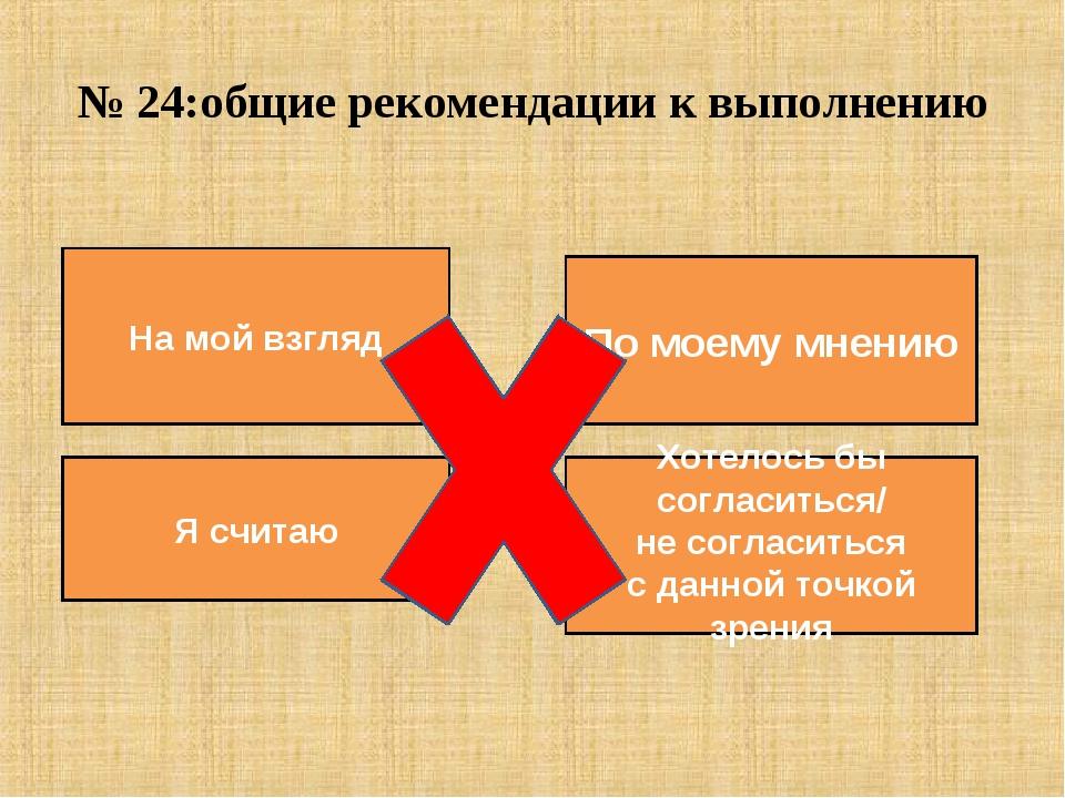 № 24:общие рекомендации к выполнению По моему мнению Хотелось бы согласиться/...