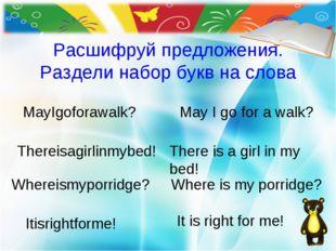 Расшифруй предложения. Раздели набор букв на слова Thereisagirlinmybed! May I