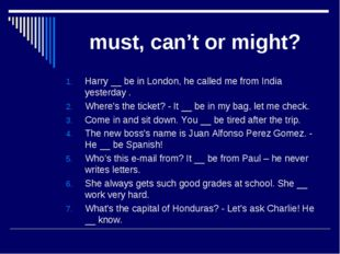must, can't or might? Harry __ be in London, he called me from India yesterd