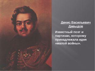 Денис Васильевич Давыдов Известный поэт и партизан, которому принадлежала иде