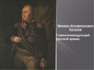 Михаил Илларионович Кутузов Главнокомандующий русской армии.