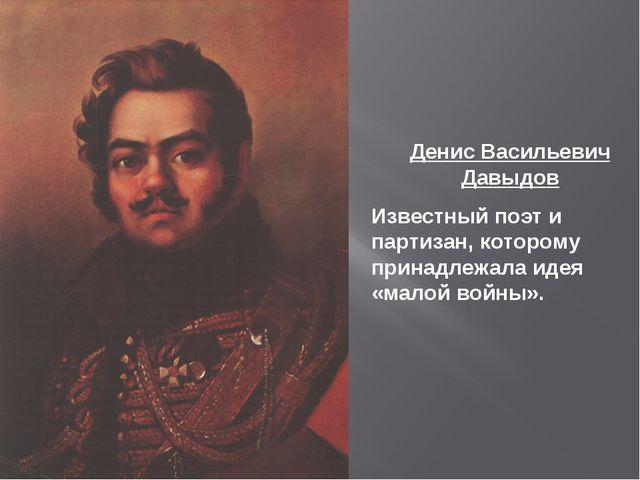 Денис Васильевич Давыдов Известный поэт и партизан, которому принадлежала иде...