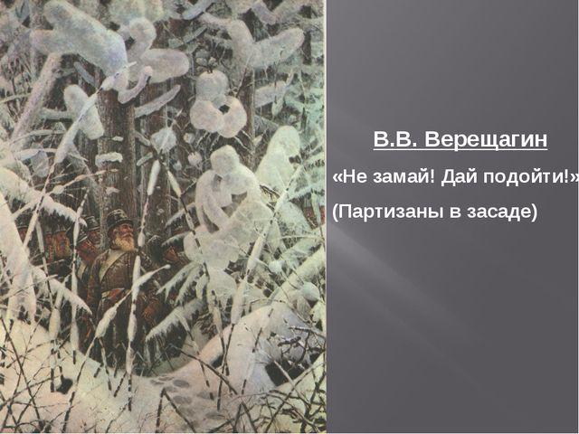 В.В. Верещагин «Не замай! Дай подойти!» (Партизаны в засаде)