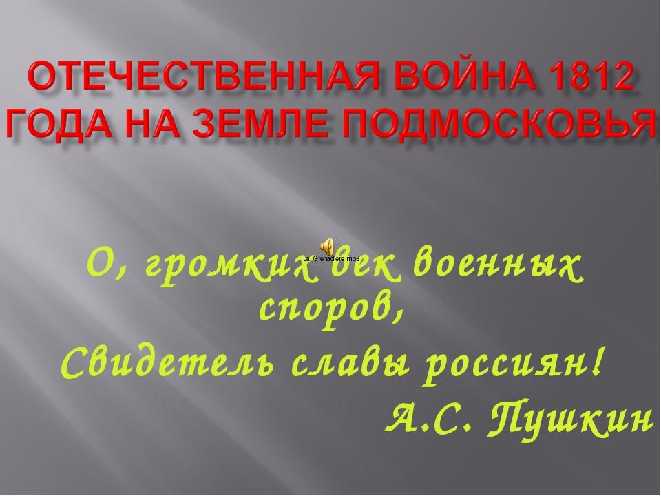 О, громких век военных споров, Свидетель славы россиян! А.С. Пушкин