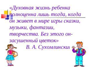 «Духовная жизнь ребенка полноценна лишь тогда, когда он живет в мире игры ска