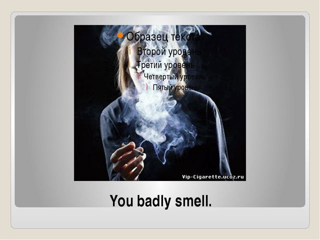 You badly smell.