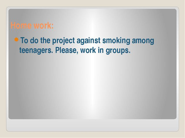 Home work: To do the project against smoking among teenagers. Please, work in...