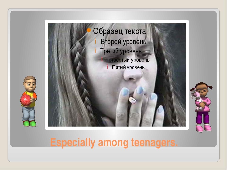 Especially among teenagers.