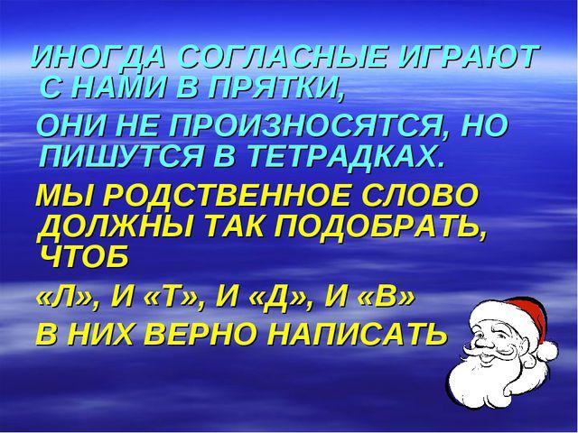ИНОГДА СОГЛАСНЫЕ ИГРАЮТ С НАМИ В ПРЯТКИ, ОНИ НЕ ПРОИЗНОСЯТСЯ, НО ПИШУТСЯ В Т...