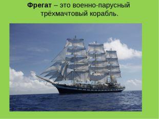 Фрегат – это военно-парусный трёхмачтовый корабль.