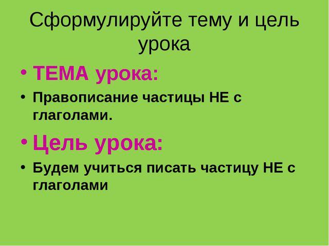 Сформулируйте тему и цель урока ТЕМА урока: Правописание частицы НЕ с глагола...