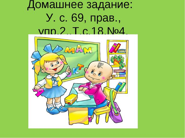 Домашнее задание: У. с. 69, прав., упр.2.,Т.с.18,№4.