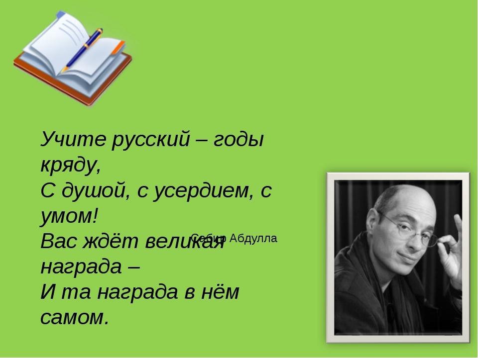 Учите русский – годы кряду, С душой, с усердием, с умом! Вас ждёт великая наг...