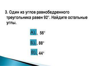 3. Один из углов равнобедренного треугольника равен 92°. Найдите остальные у