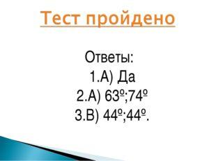 Ответы: 1.А) Да 2.А) 63º;74º 3.В) 44º;44º.