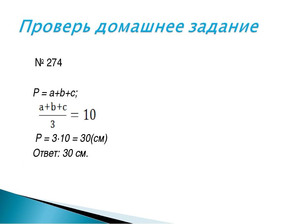 № 274 P = a+b+c; P = 3·10 = 30(cм) Ответ: 30 см.