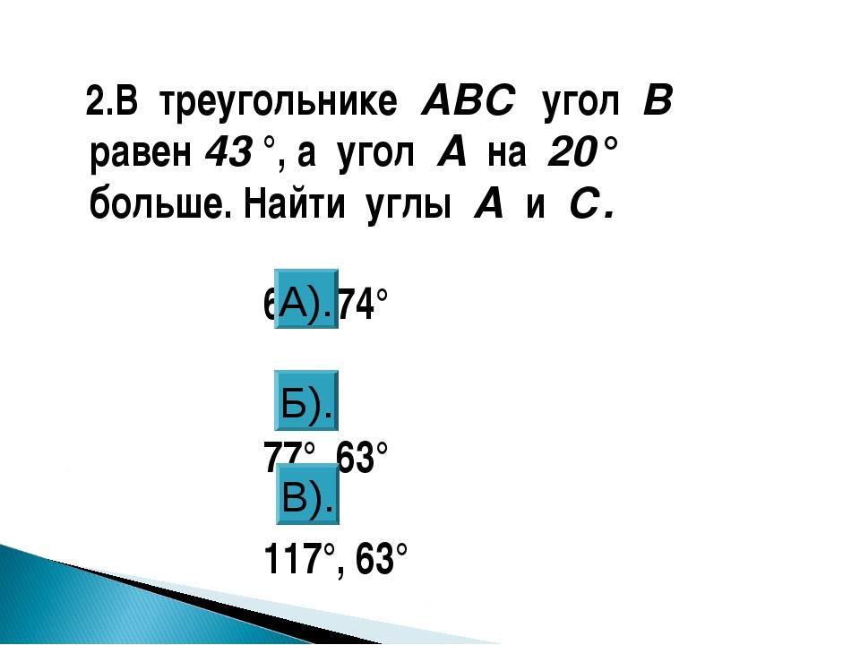 2.В треугольнике АВС угол В равен 43 °, а угол А на 20° больше. Найти углы А...
