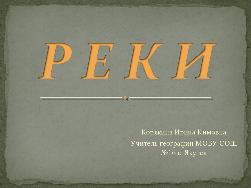 Корякина Ирина Кимовна Учитель географии МОБУ СОШ №16 г. Якутск