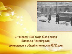27 января 1944 года была снята Блокада Ленинграда, длившаяся в общей сложност