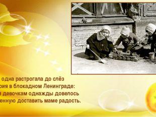 Меня одна растрогала до слёз История в блокадном Ленинграде: Двум девочкам од