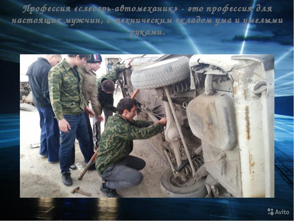 Профессия «слесарь-автомеханик» - это профессия для настоящих мужчин, с техни...