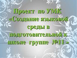 Проект по УМК «Создание языковой среды в подготовительной к школе группе №11 »
