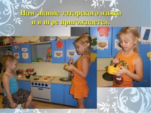 Нам знание татарского языка и в игре пригождается.