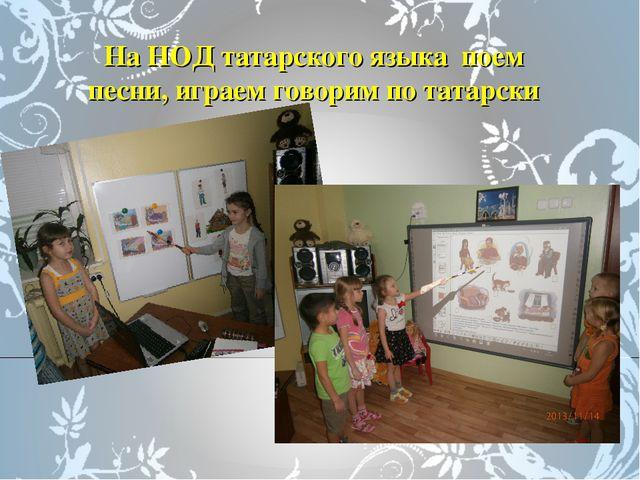 На НОД татарского языка поем песни, играем говорим по татарски