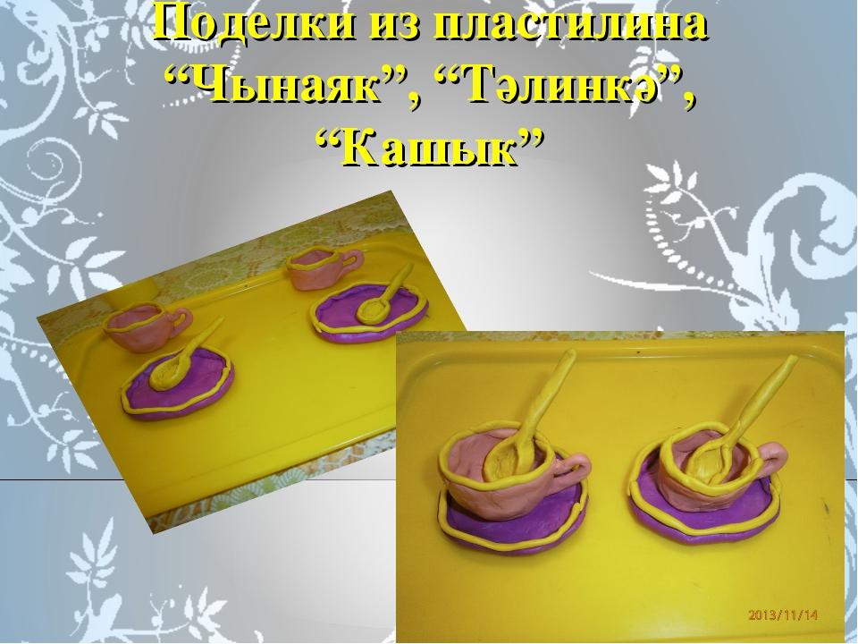 """Поделки из пластилина """"Чынаяк"""", """"Тәлинкә"""", """"Кашык"""""""