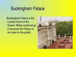 Buckingham Palace Buckingham Palace is the London home of the Queen. Misha c