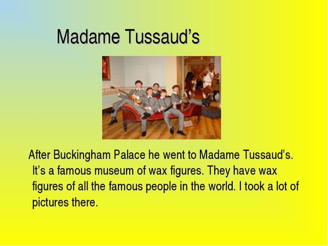 Madame Tussaud's After Buckingham Palace he went to Madame Tussaud's. It's a...