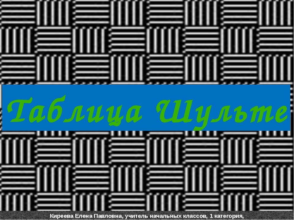 Таблица Шульте Киреева Елена Павловна, учитель начальных классов, 1 категория...