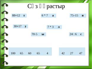 Сөз құрастыр 88+12 т 30+17 у 70-5 ы 6 * 7 а 7 * 3 л 24 : 6 с 75–15 н 100 65 6