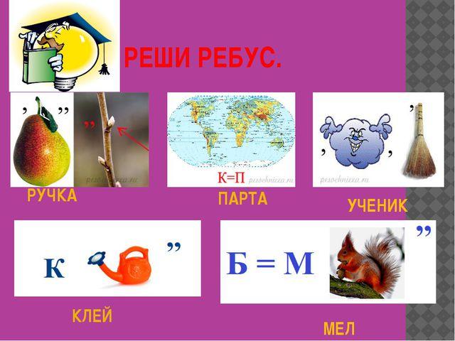 РЕШИ РЕБУС. РУЧКА УЧЕНИК МЕЛ КЛЕЙ ПАРТА