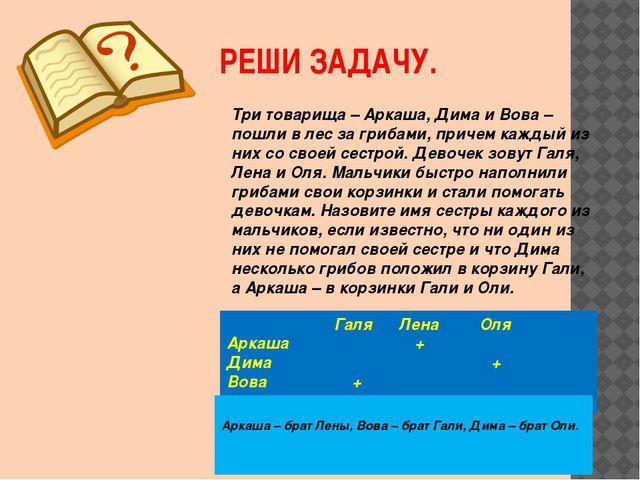РЕШИ ЗАДАЧУ. Три товарища – Аркаша, Дима и Вова – пошли в лес за грибами, при...
