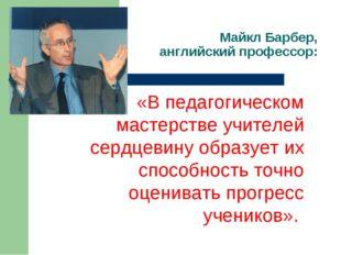 Майкл Барбер, английский профессор: «В педагогическом мастерстве учителей сер