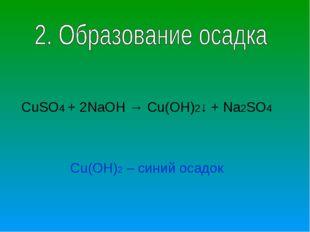 CuSO4 + 2NaOH → Cu(OH)2↓ + Na2SO4 Cu(OH)2 – синий осадок