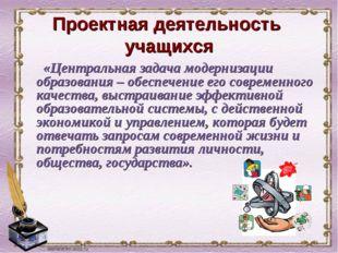 Проектная деятельность учащихся «Центральная задача модернизации образования