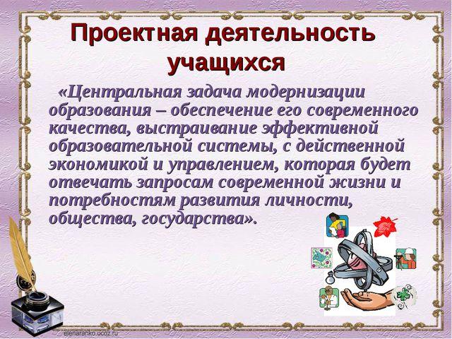 Проектная деятельность учащихся «Центральная задача модернизации образования...