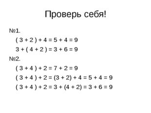 Проверь себя! №1. ( 3 + 2 ) + 4 = 5 + 4 = 9 3 + ( 4 + 2 ) = 3 + 6 = 9 №2. ( 3