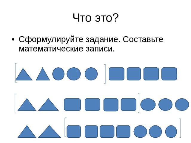 Что это? Сформулируйте задание. Составьте математические записи.