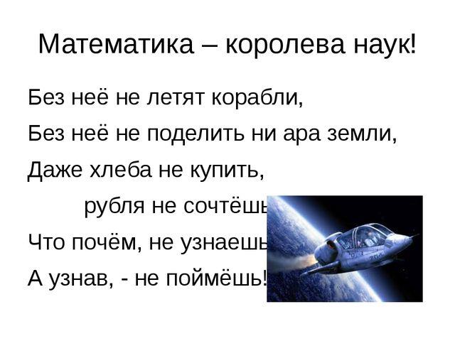 Математика – королева наук! Без неё не летят корабли, Без неё не поделить ни...
