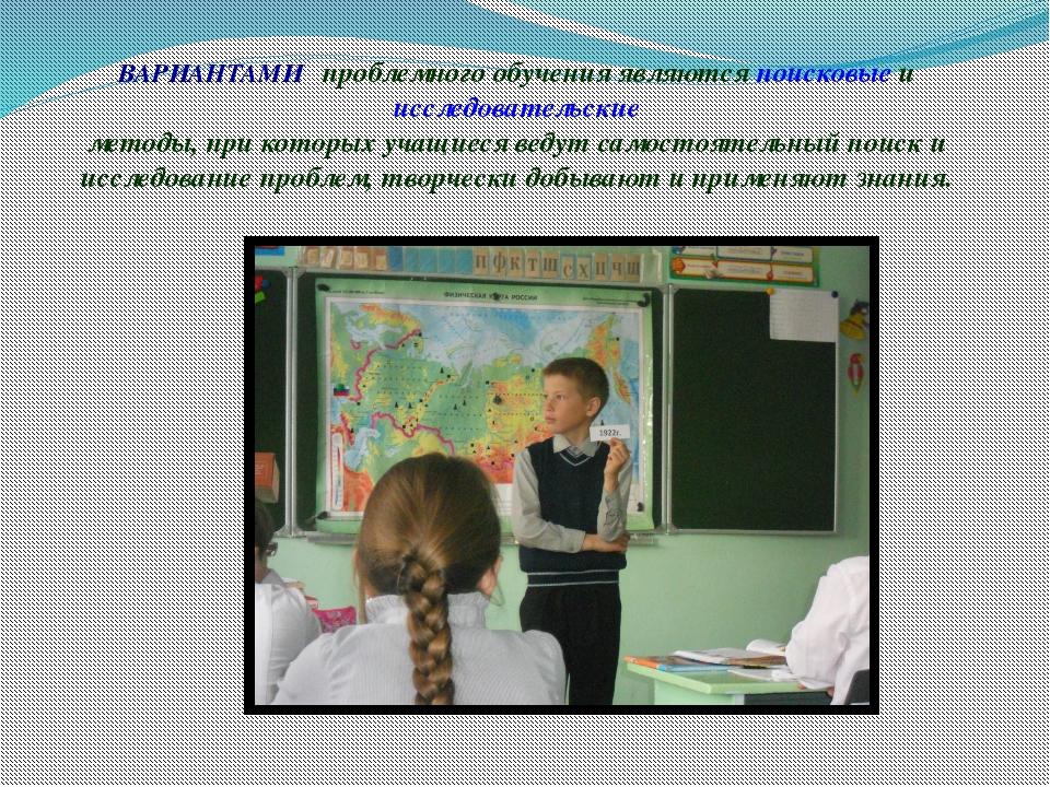 ВАРИАНТАМИ проблемного обучения являются поисковые и исследовательские методы...