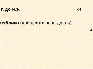 509 г. до н.э. – установление республики Республика («общественное дело») – ф