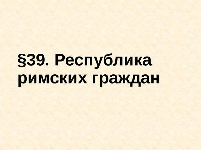 §39. Республика римских граждан