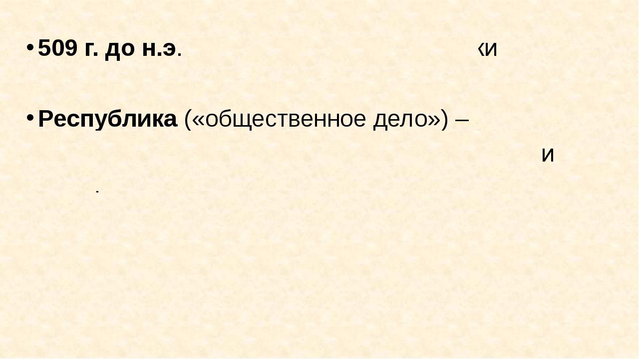 509 г. до н.э. – установление республики Республика («общественное дело») – ф...
